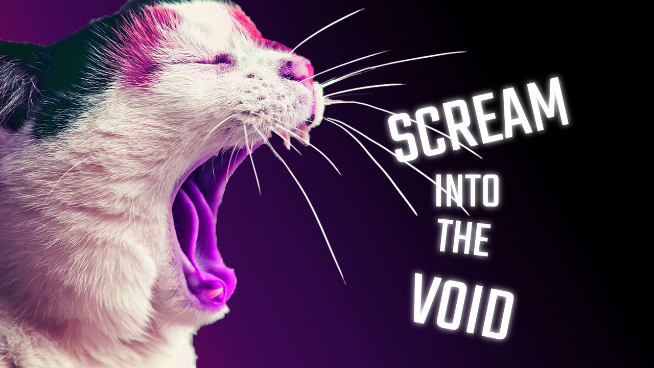 Scream into the Void – Let the ranting begin